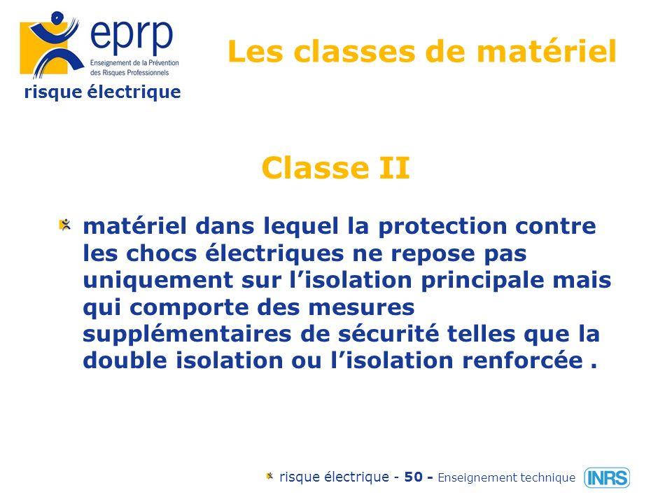 risque électrique risque électrique - 49 - Enseignement technique Les classes de matériel Classe I matériel dans lequel la protection contre les chocs électriques ne repose pas uniquement sur lisolation principale mais qui comporte une mesure de sécurité supplémentaire sous forme de moyens de raccordement des parties conductrices accessibles ( masses )