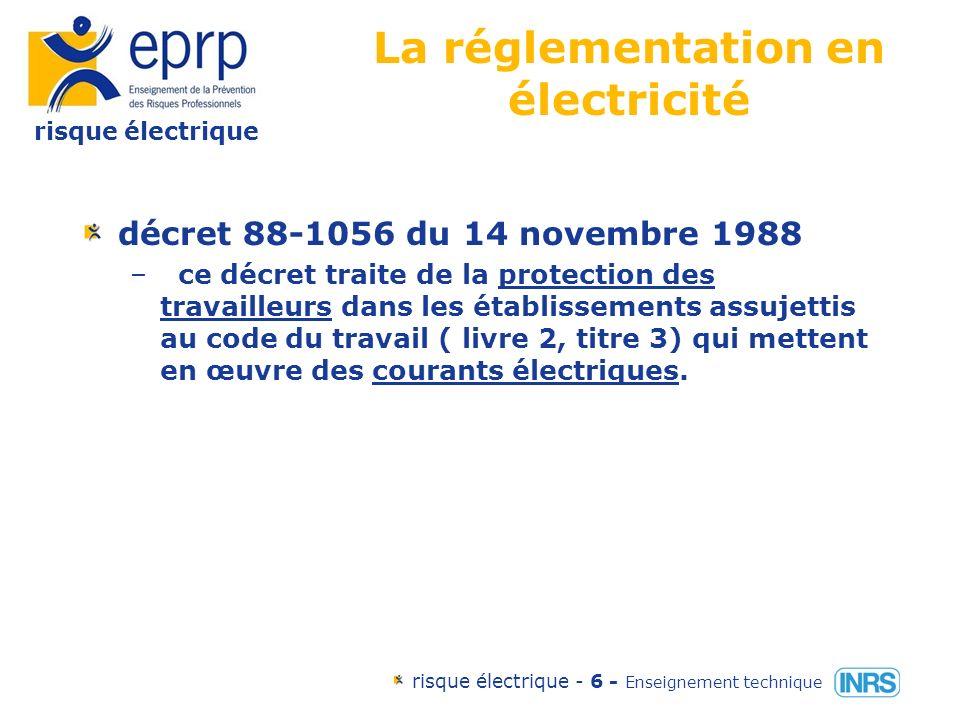 risque électrique risque électrique - 6 - Enseignement technique La réglementation en électricité décret 88-1056 du 14 novembre 1988 – ce décret traite de la protection des travailleurs dans les établissements assujettis au code du travail ( livre 2, titre 3) qui mettent en œuvre des courants électriques.