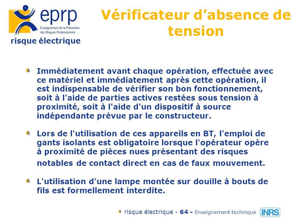 risque électrique risque électrique - 63 - Enseignement technique Vérificateur dabsence de tension Les vérificateurs d absence de tension et détecteurs unipolaires doivent répondre aux prescriptions des normes en vigueur (NF C 18-310 et NF C 18-311).