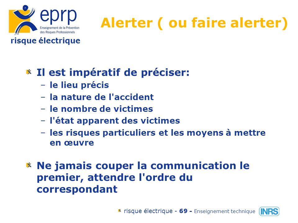 risque électrique risque électrique - 68 - Enseignement technique Alerter ( ou faire alerter) But –prévenir les secours à l aide d un message d alerte Moyens –par téléphone : les pompiers : 18 le Samu: 15 police secours: 17 un médecin 112