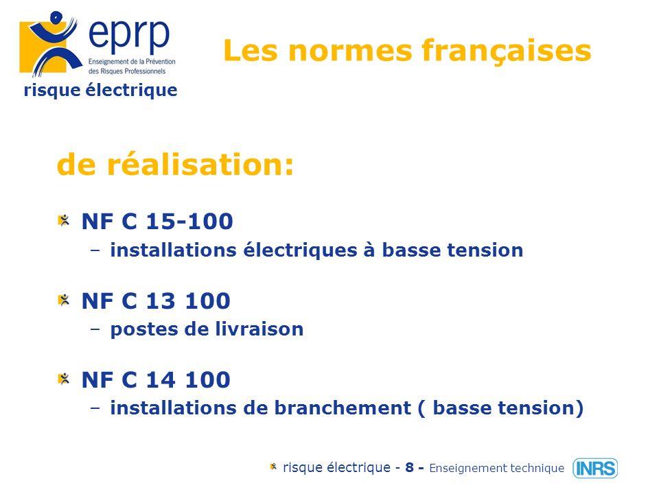 risque électrique risque électrique - 8 - Enseignement technique Les normes françaises de réalisation: NF C 15-100 –installations électriques à basse tension NF C 13 100 –postes de livraison NF C 14 100 –installations de branchement ( basse tension)