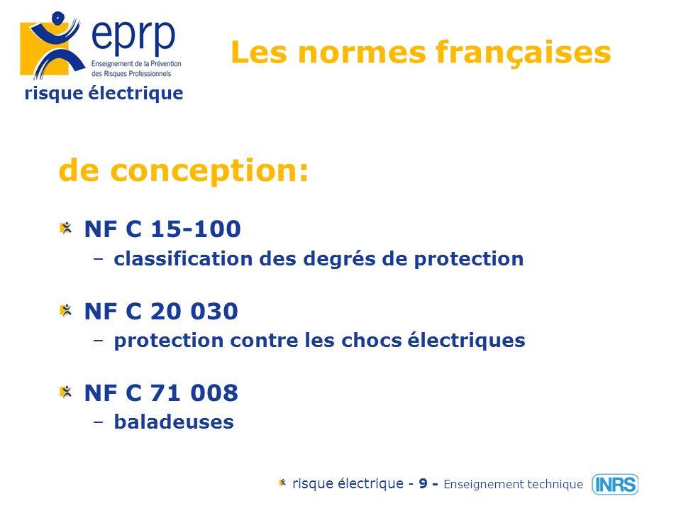 risque électrique risque électrique - 9 - Enseignement technique Les normes françaises de conception: NF C 15-100 –classification des degrés de protection NF C 20 030 –protection contre les chocs électriques NF C 71 008 –baladeuses