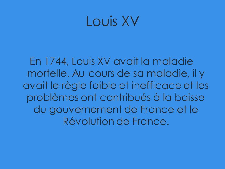 Louis XV En 1744, Louis XV avait la maladie mortelle. Au cours de sa maladie, il y avait le règle faible et inefficace et les problèmes ont contribués