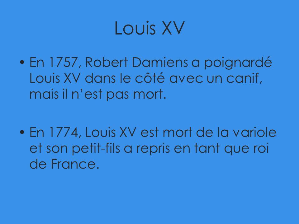 Louis XV En 1757, Robert Damiens a poignardé Louis XV dans le côté avec un canif, mais il nest pas mort. En 1774, Louis XV est mort de la variole et s
