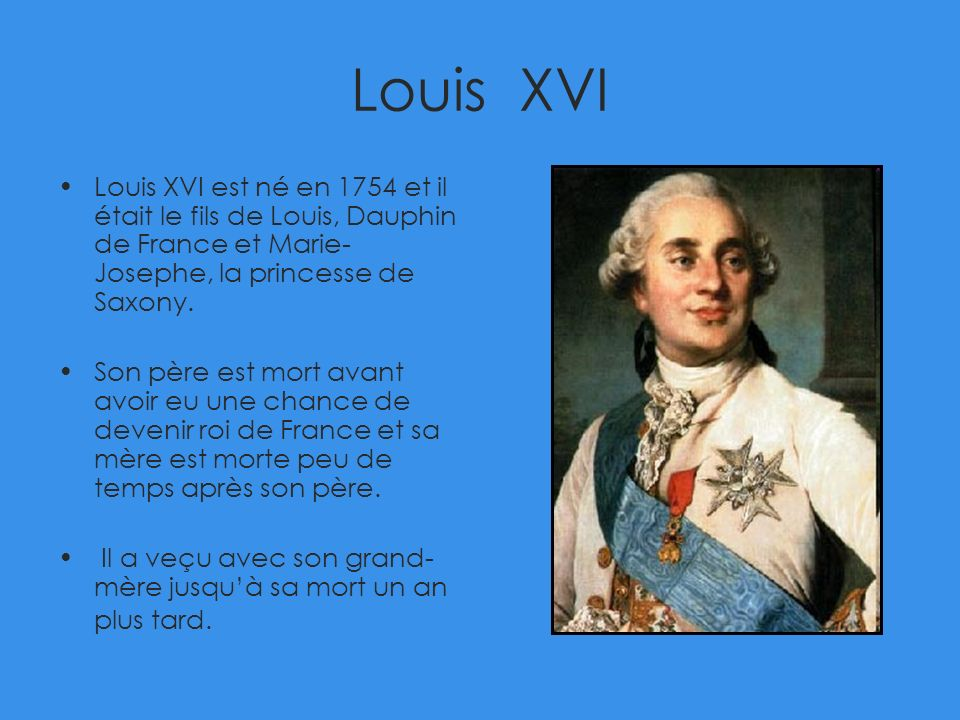 Louis XVI Louis XVI est né en 1754 et il était le fils de Louis, Dauphin de France et Marie- Josephe, la princesse de Saxony. Son père est mort avant