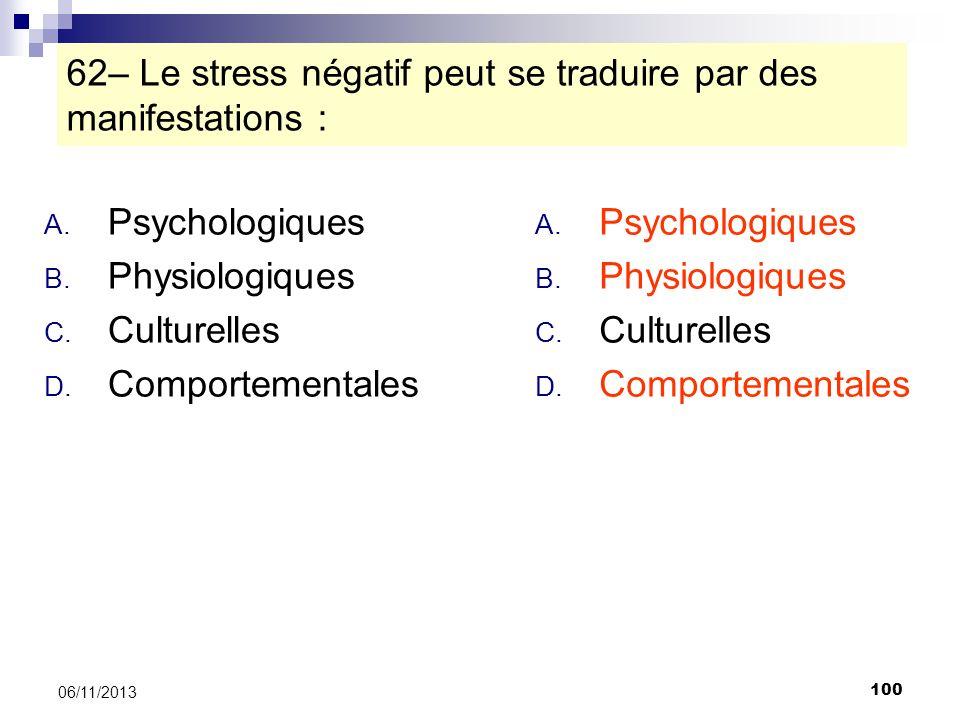 100 06/11/2013 62– Le stress négatif peut se traduire par des manifestations : A. Psychologiques B. Physiologiques C. Culturelles D. Comportementales