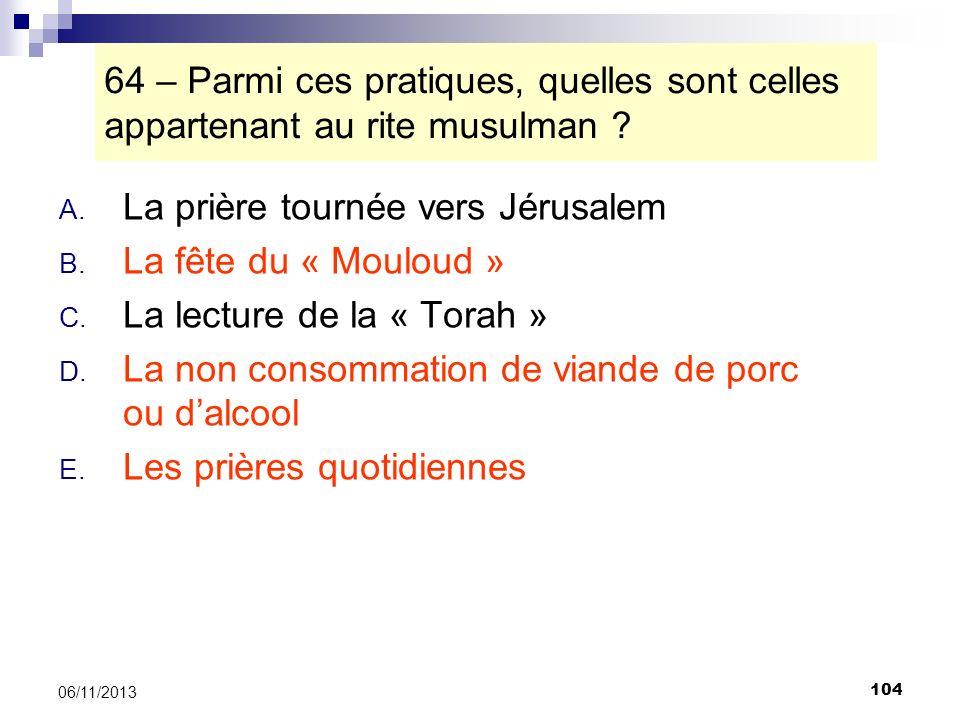 104 06/11/2013 64 – Parmi ces pratiques, quelles sont celles appartenant au rite musulman ? A. La prière tournée vers Jérusalem B. La fête du « Moulou
