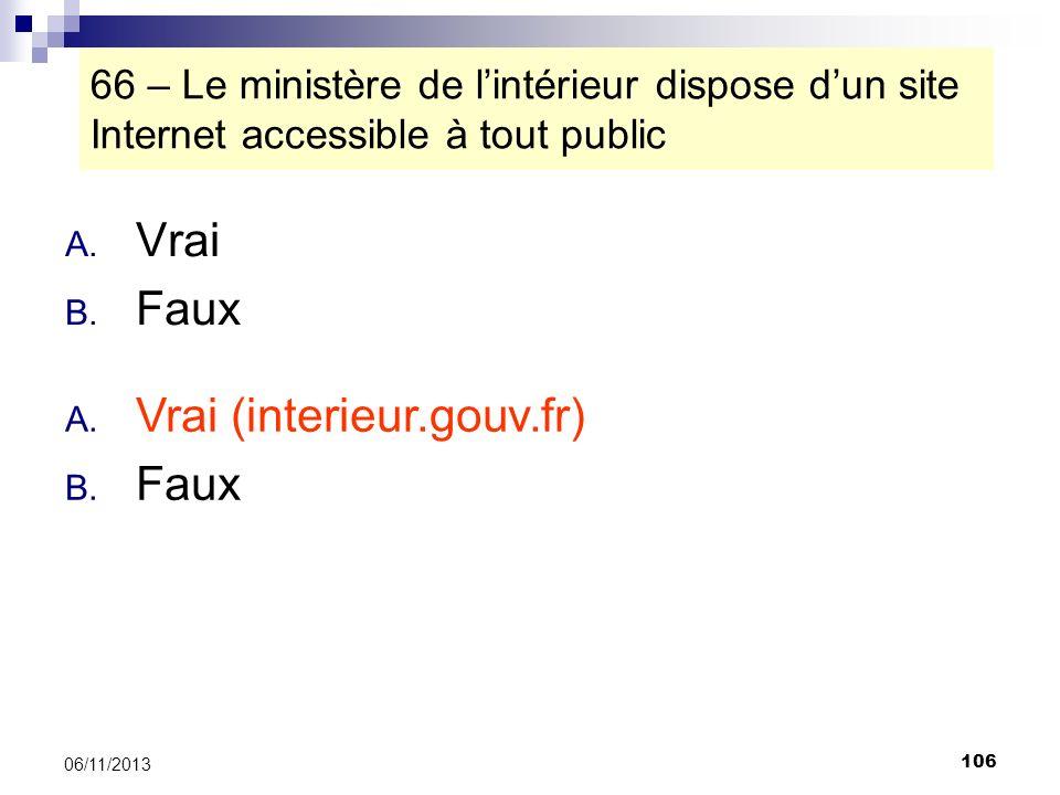 106 06/11/2013 66 – Le ministère de lintérieur dispose dun site Internet accessible à tout public A. Vrai B. Faux A. Vrai (interieur.gouv.fr) B. Faux