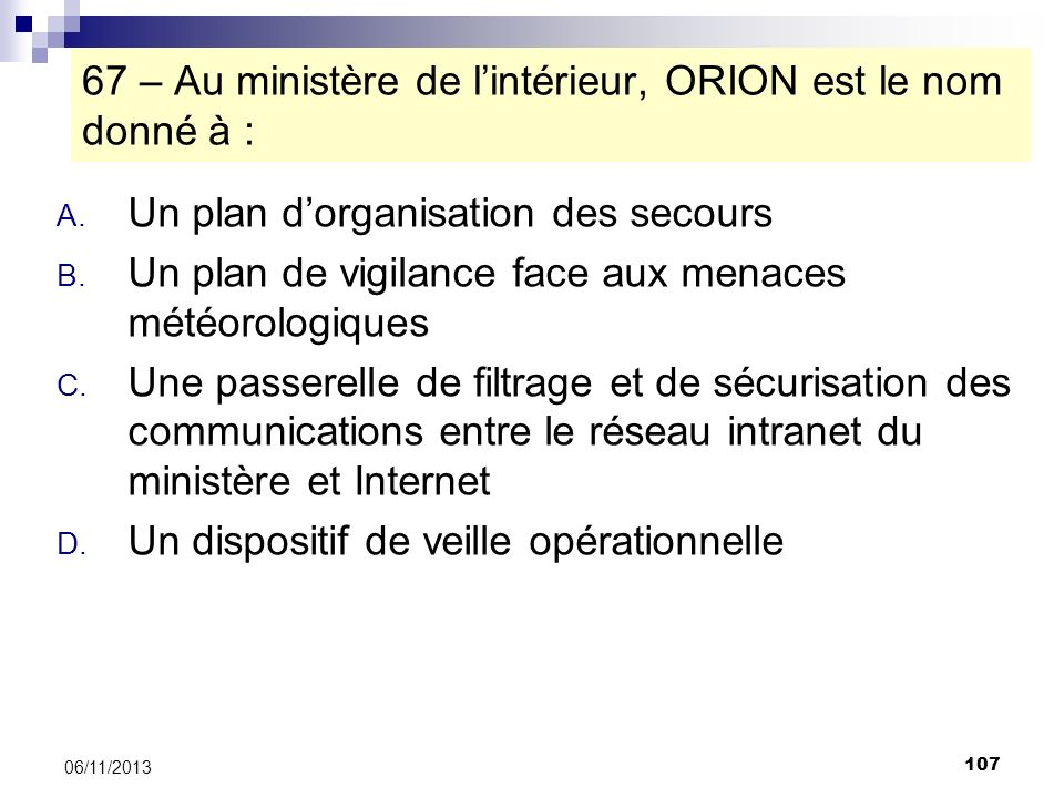 107 06/11/2013 67 – Au ministère de lintérieur, ORION est le nom donné à : A. Un plan dorganisation des secours B. Un plan de vigilance face aux menac