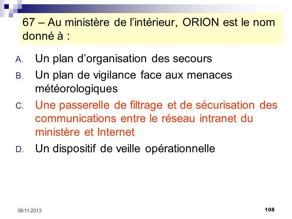 108 06/11/2013 67 – Au ministère de lintérieur, ORION est le nom donné à : A. Un plan dorganisation des secours B. Un plan de vigilance face aux menac