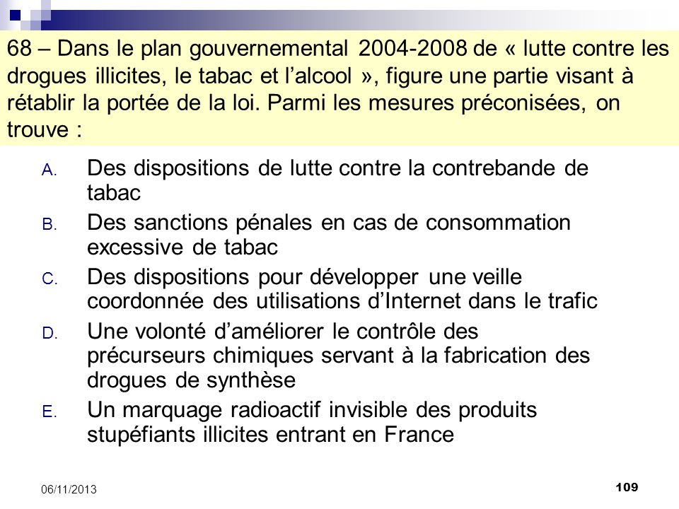 109 06/11/2013 68 – Dans le plan gouvernemental 2004-2008 de « lutte contre les drogues illicites, le tabac et lalcool », figure une partie visant à r