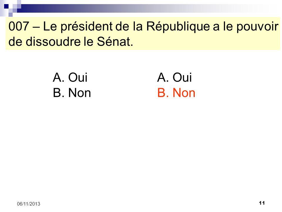 11 06/11/2013 007 – Le président de la République a le pouvoir de dissoudre le Sénat. A. Oui B. Non A. Oui B. Non
