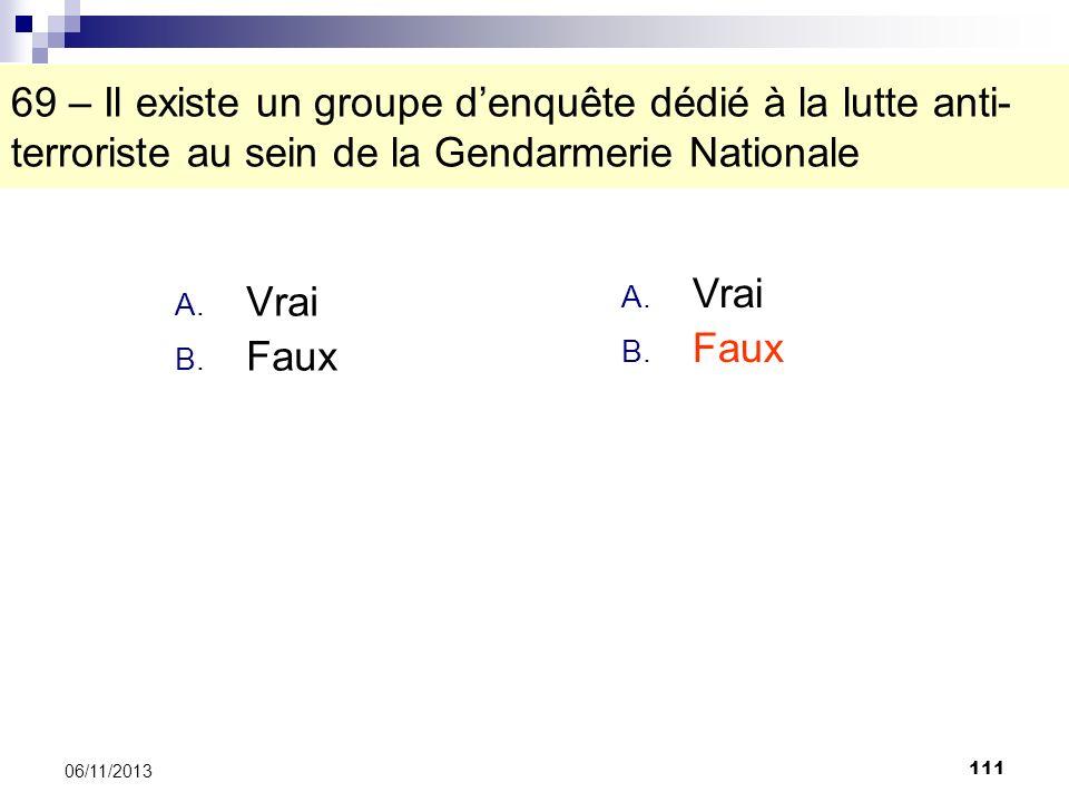 111 06/11/2013 69 – Il existe un groupe denquête dédié à la lutte anti- terroriste au sein de la Gendarmerie Nationale A. Vrai B. Faux A. Vrai B. Faux