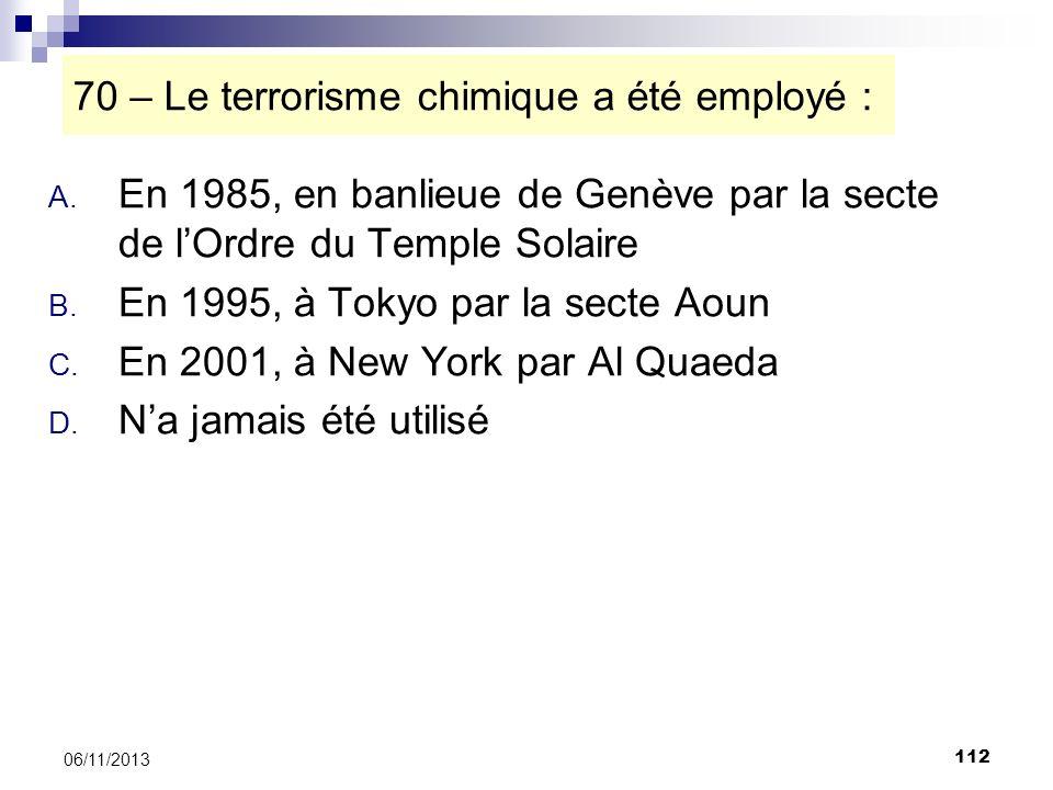 112 06/11/2013 70 – Le terrorisme chimique a été employé : A. En 1985, en banlieue de Genève par la secte de lOrdre du Temple Solaire B. En 1995, à To