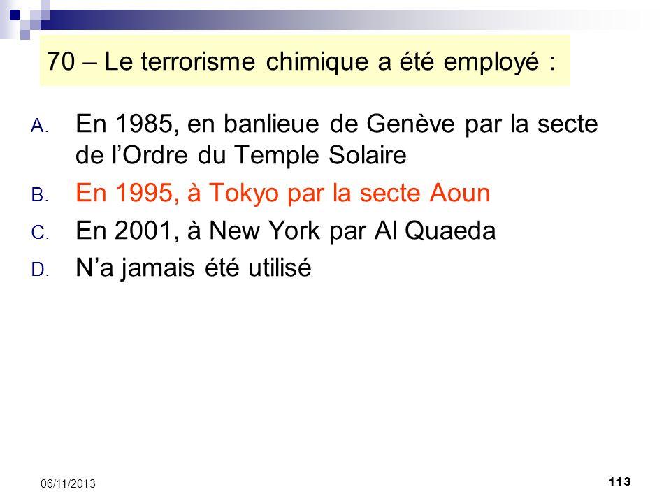 113 06/11/2013 70 – Le terrorisme chimique a été employé : A. En 1985, en banlieue de Genève par la secte de lOrdre du Temple Solaire B. En 1995, à To
