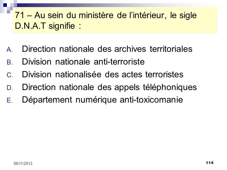114 06/11/2013 71 – Au sein du ministère de lintérieur, le sigle D.N.A.T signifie : A. Direction nationale des archives territoriales B. Division nati