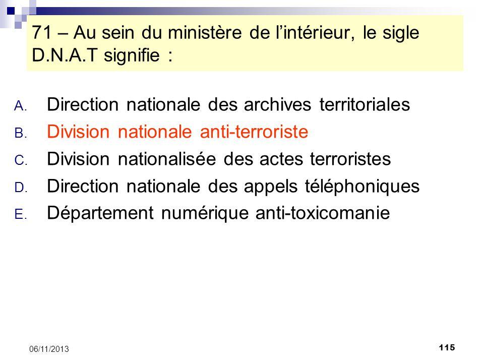 115 06/11/2013 71 – Au sein du ministère de lintérieur, le sigle D.N.A.T signifie : A. Direction nationale des archives territoriales B. Division nati