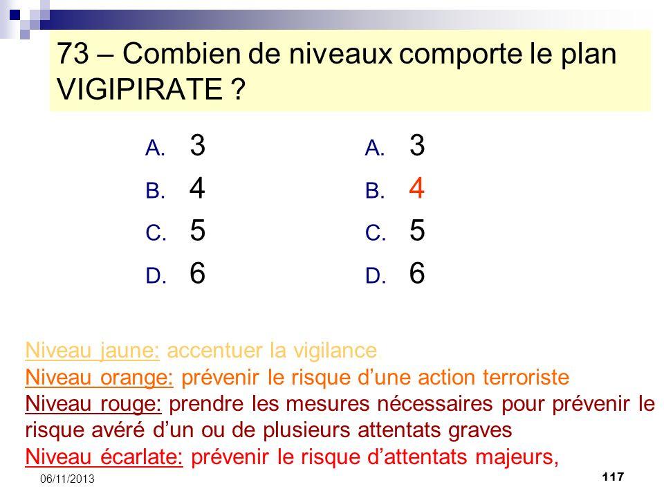 117 06/11/2013 73 – Combien de niveaux comporte le plan VIGIPIRATE ? A. 3 B. 4 C. 5 D. 6 Niveau jaune: accentuer la vigilance, Niveau orange: prévenir