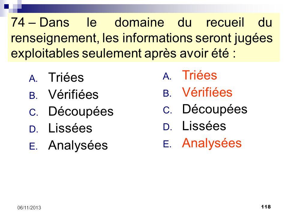 118 06/11/2013 74 – Dans le domaine du recueil du renseignement, les informations seront jugées exploitables seulement après avoir été : A. Triées B.