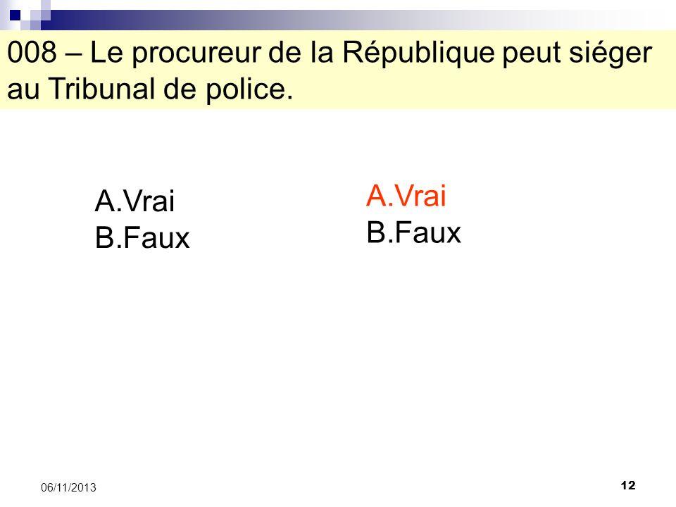 12 06/11/2013 008 – Le procureur de la République peut siéger au Tribunal de police. A.Vrai B.Faux A.Vrai B.Faux