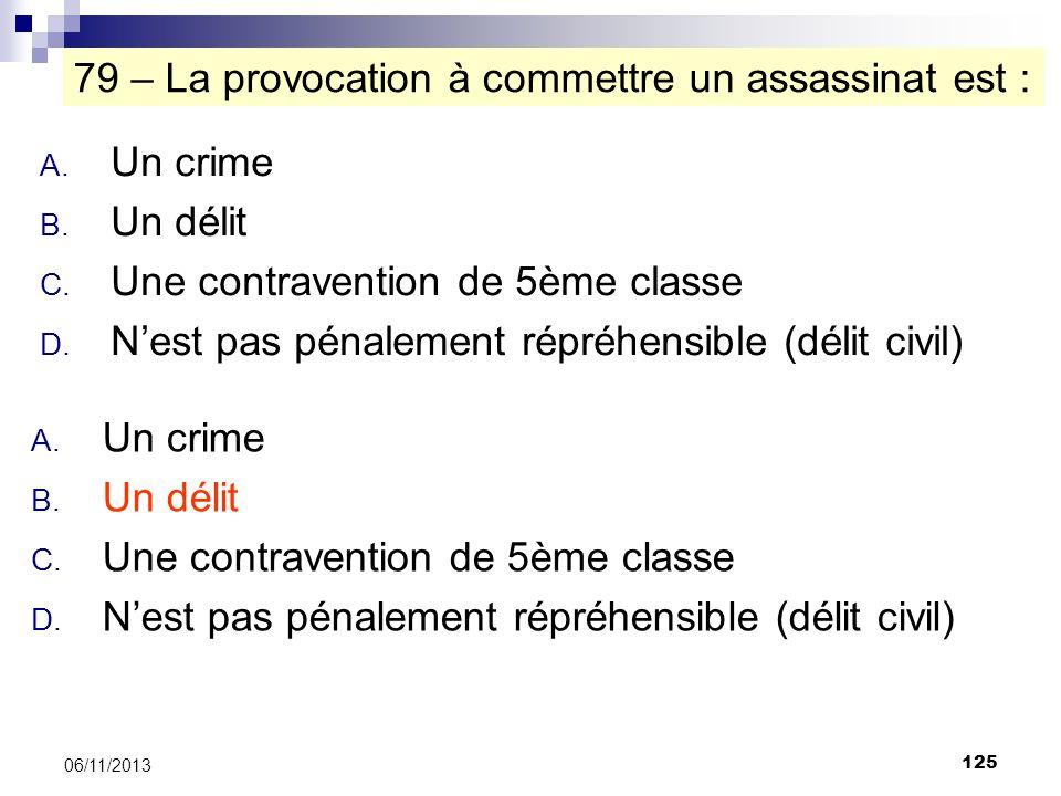 125 06/11/2013 79 – La provocation à commettre un assassinat est : A. Un crime B. Un délit C. Une contravention de 5ème classe D. Nest pas pénalement