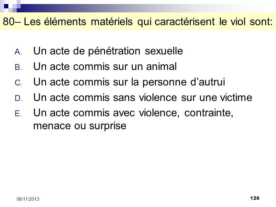 126 06/11/2013 80– Les éléments matériels qui caractérisent le viol sont: A. Un acte de pénétration sexuelle B. Un acte commis sur un animal C. Un act