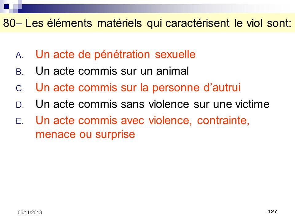 127 06/11/2013 80– Les éléments matériels qui caractérisent le viol sont: A. Un acte de pénétration sexuelle B. Un acte commis sur un animal C. Un act
