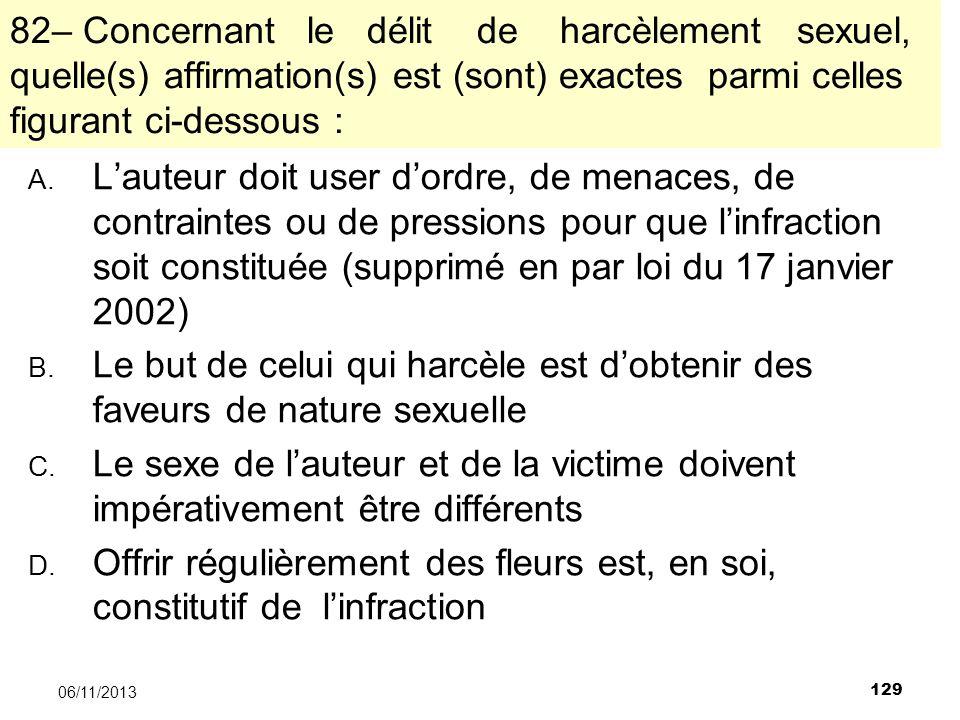 129 06/11/2013 82– Concernant le délit de harcèlement sexuel, quelle(s) affirmation(s) est (sont) exactes parmi celles figurant ci-dessous : A. Lauteu