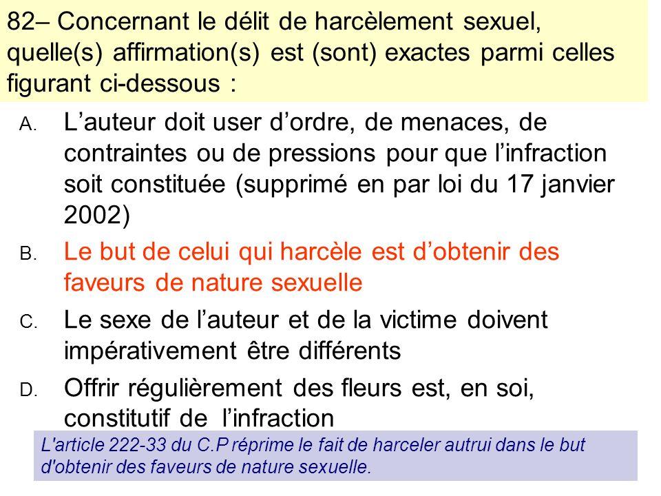 130 06/11/2013 82– Concernant le délit de harcèlement sexuel, quelle(s) affirmation(s) est (sont) exactes parmi celles figurant ci-dessous : A. Lauteu