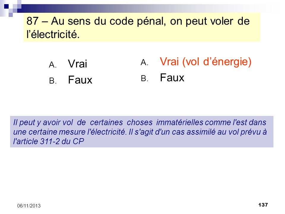 137 06/11/2013 87 – Au sens du code pénal, on peut voler de lélectricité. A. Vrai B. Faux Il peut y avoir vol de certaines choses immatérielles comme