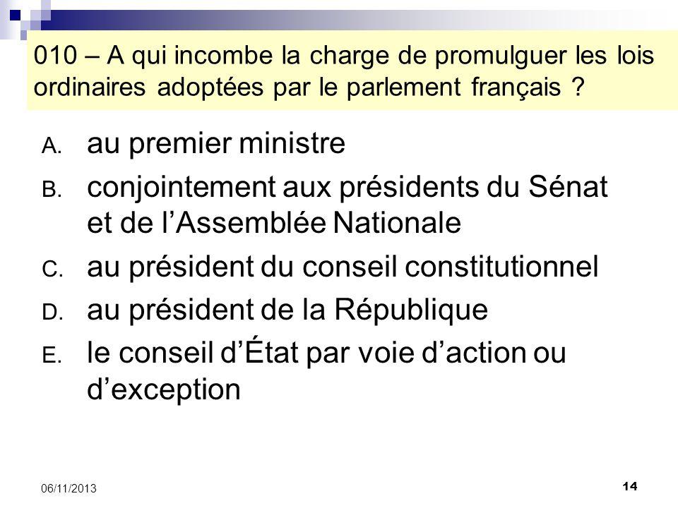 14 06/11/2013 010 – A qui incombe la charge de promulguer les lois ordinaires adoptées par le parlement français ? A. au premier ministre B. conjointe