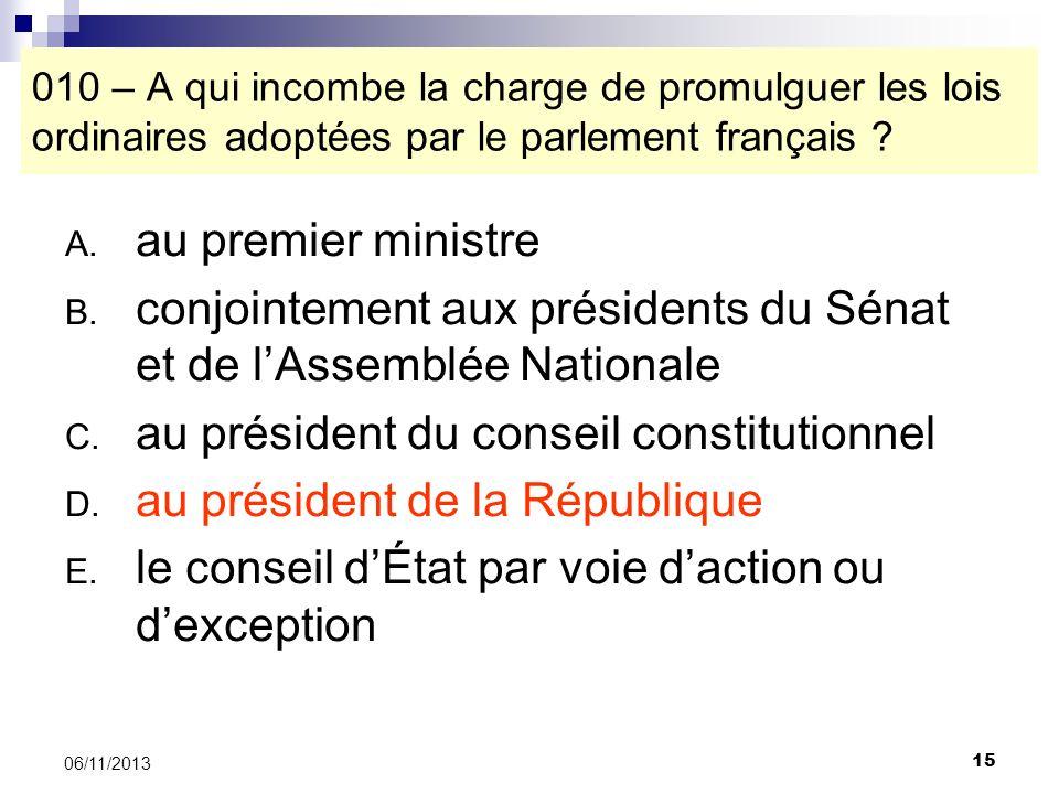 15 06/11/2013 010 – A qui incombe la charge de promulguer les lois ordinaires adoptées par le parlement français ? A. au premier ministre B. conjointe