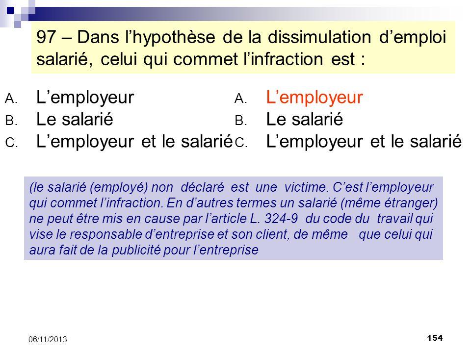 154 06/11/2013 97 – Dans lhypothèse de la dissimulation demploi salarié, celui qui commet linfraction est : A. Lemployeur B. Le salarié C. Lemployeur