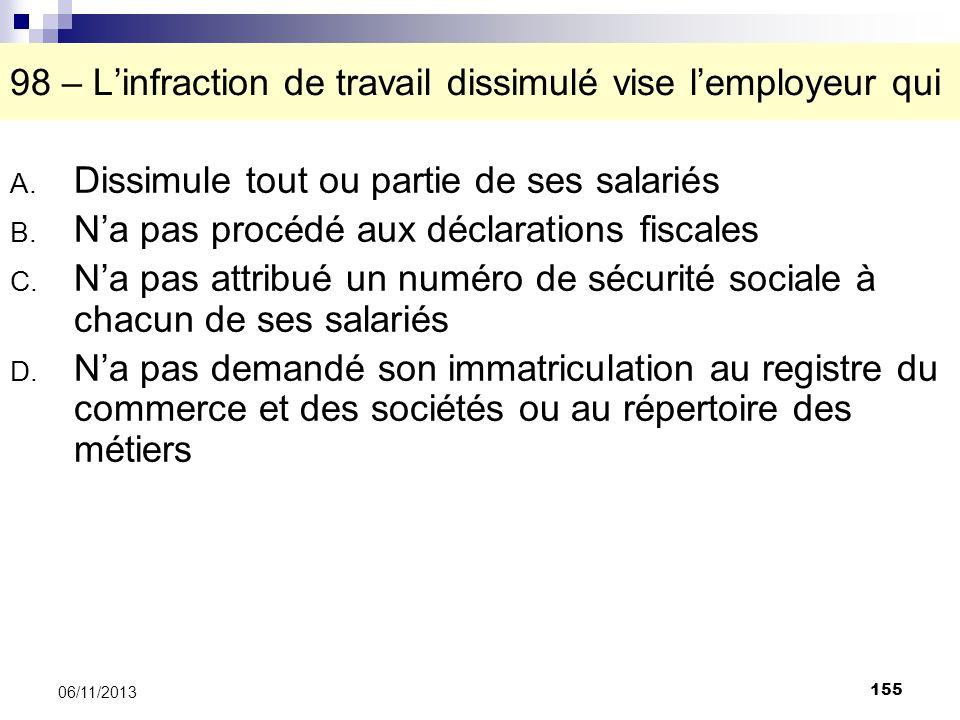 155 06/11/2013 98 – Linfraction de travail dissimulé vise lemployeur qui A. Dissimule tout ou partie de ses salariés B. Na pas procédé aux déclaration
