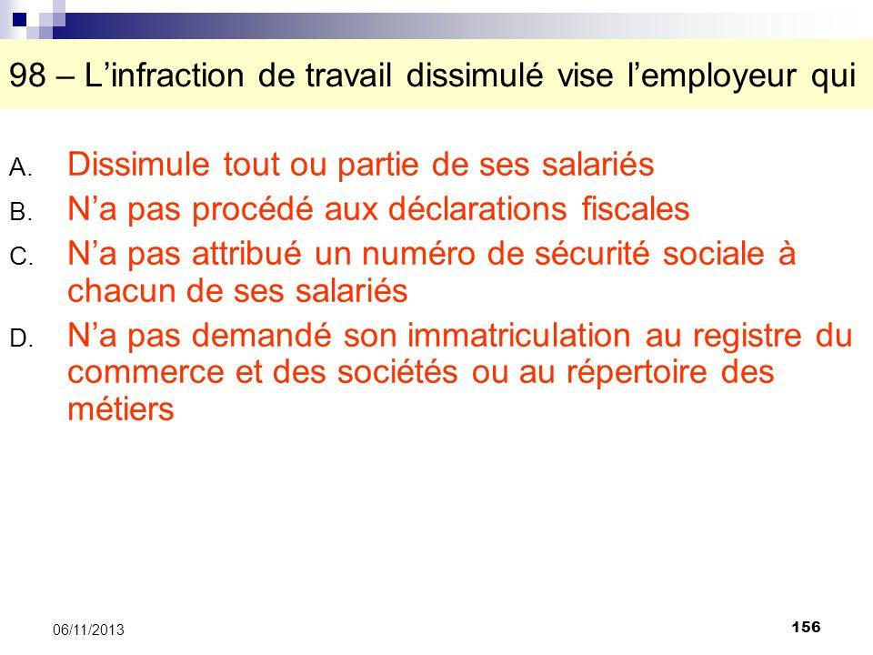 156 06/11/2013 98 – Linfraction de travail dissimulé vise lemployeur qui A. Dissimule tout ou partie de ses salariés B. Na pas procédé aux déclaration