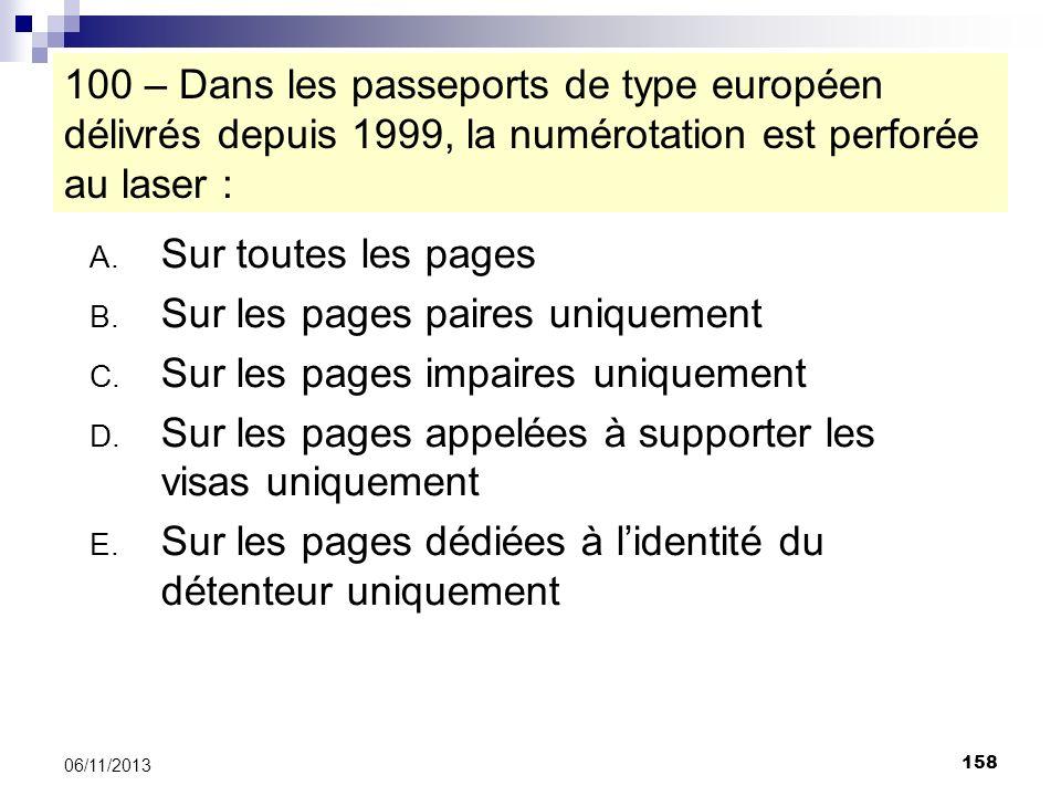 158 06/11/2013 100 – Dans les passeports de type européen délivrés depuis 1999, la numérotation est perforée au laser : A. Sur toutes les pages B. Sur