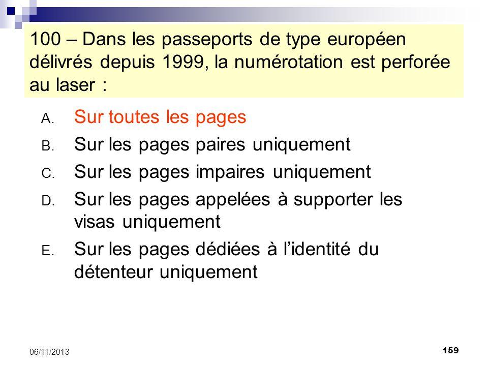 159 06/11/2013 100 – Dans les passeports de type européen délivrés depuis 1999, la numérotation est perforée au laser : A. Sur toutes les pages B. Sur