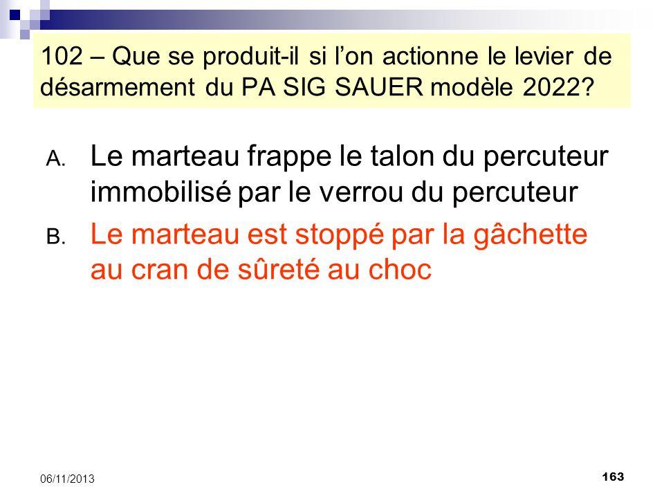163 06/11/2013 102 – Que se produit-il si lon actionne le levier de désarmement du PA SIG SAUER modèle 2022? A. Le marteau frappe le talon du percuteu