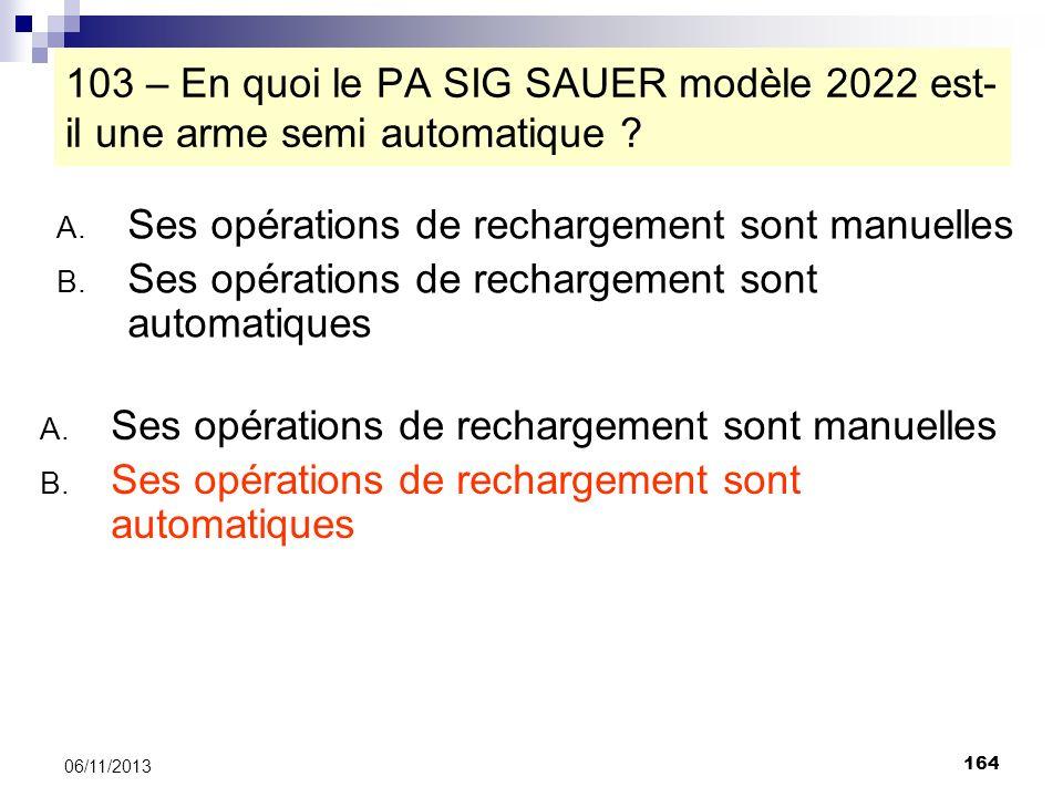 164 06/11/2013 103 – En quoi le PA SIG SAUER modèle 2022 est- il une arme semi automatique ? A. Ses opérations de rechargement sont manuelles B. Ses o