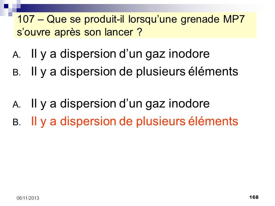 168 06/11/2013 107 – Que se produit-il lorsquune grenade MP7 souvre après son lancer ? A. Il y a dispersion dun gaz inodore B. Il y a dispersion de pl