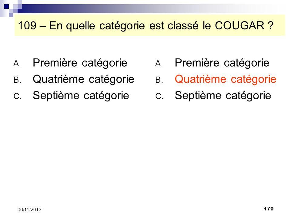170 06/11/2013 109 – En quelle catégorie est classé le COUGAR ? A. Première catégorie B. Quatrième catégorie C. Septième catégorie A. Première catégor