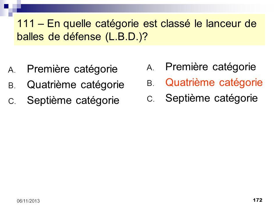 172 06/11/2013 111 – En quelle catégorie est classé le lanceur de balles de défense (L.B.D.)? A. Première catégorie B. Quatrième catégorie C. Septième