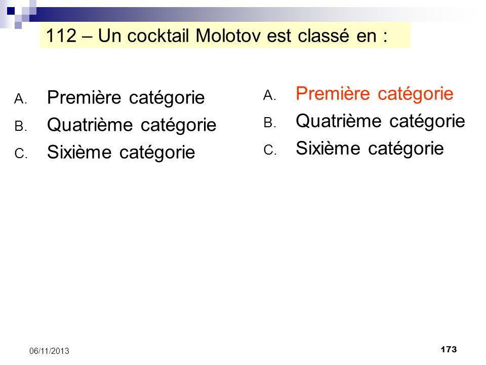 173 06/11/2013 112 – Un cocktail Molotov est classé en : A. Première catégorie B. Quatrième catégorie C. Sixième catégorie A. Première catégorie B. Qu