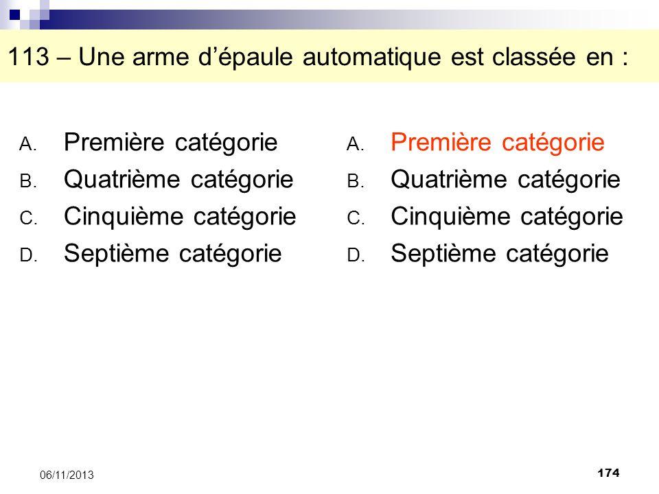 174 06/11/2013 113 – Une arme dépaule automatique est classée en : A. Première catégorie B. Quatrième catégorie C. Cinquième catégorie D. Septième cat