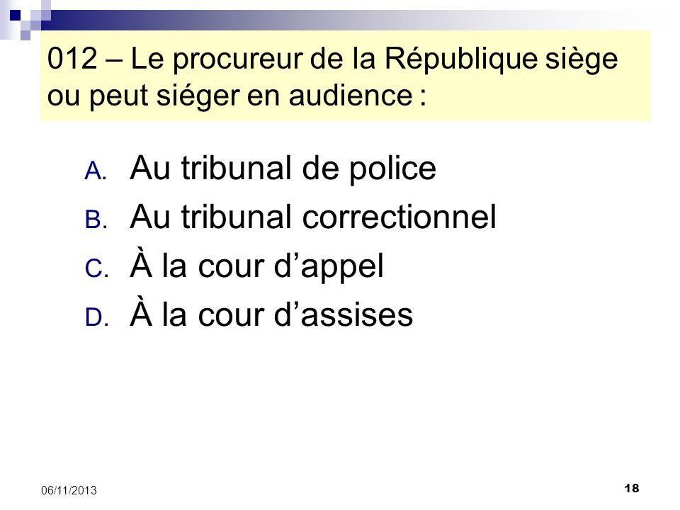 18 06/11/2013 012 – Le procureur de la République siège ou peut siéger en audience : A. Au tribunal de police B. Au tribunal correctionnel C. À la cou