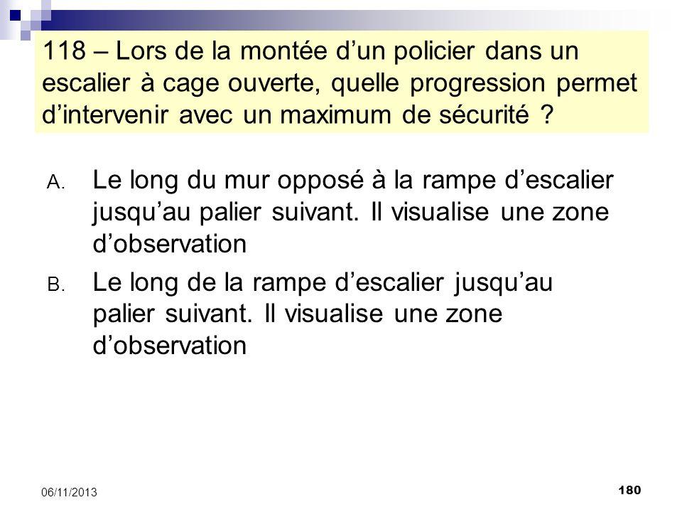 180 06/11/2013 118 – Lors de la montée dun policier dans un escalier à cage ouverte, quelle progression permet dintervenir avec un maximum de sécurité