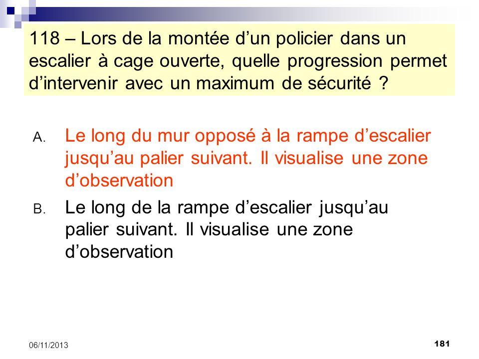 181 06/11/2013 118 – Lors de la montée dun policier dans un escalier à cage ouverte, quelle progression permet dintervenir avec un maximum de sécurité