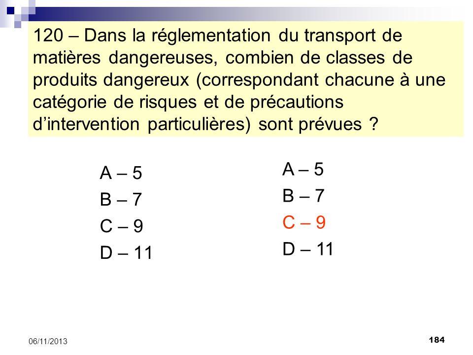 184 06/11/2013 120 – Dans la réglementation du transport de matières dangereuses, combien de classes de produits dangereux (correspondant chacune à un