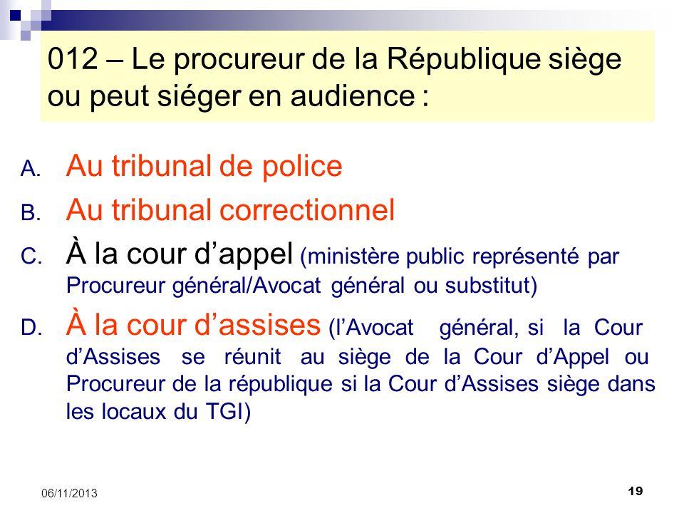 19 06/11/2013 012 – Le procureur de la République siège ou peut siéger en audience : A. Au tribunal de police B. Au tribunal correctionnel C. À la cou
