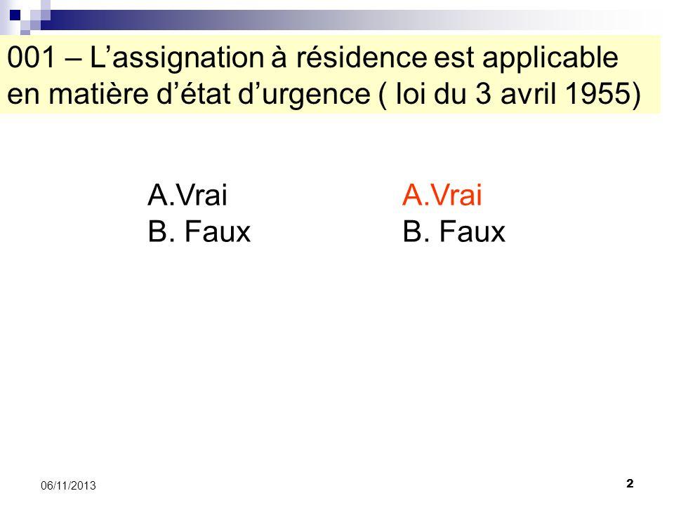 2 06/11/2013 001 – Lassignation à résidence est applicable en matière détat durgence ( loi du 3 avril 1955) A.Vrai B. Faux A.Vrai B. Faux